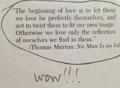 """The beginning of love is to let those we love be perfectly themselves, and not to twist them to fit our own image. Otherwise we love only the reflection of ourselves we find in them."""