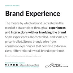 The means by which a brand is created in the mind of a stakeholder through all experiences and interactions with or involving the brand. Some experiences are controlled, and some are uncontrolled. Strong brands arise from consistent experiences that combine to form a clear, differentiated overall brand experience. Differentiation, Consistency, Definitions, Mindfulness, Strong, Consciousness