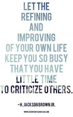 """namalam:    """"Let the refining and improving of your own life keep you so busy that you have little time to criticize others."""" — H. Jackson Brown, Jr."""