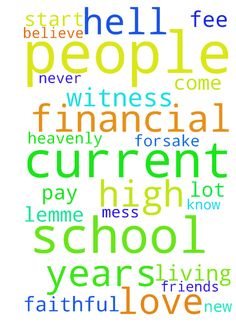 I pray god and ask people here to pray for me the current - I pray god and ask people here to pray for me the current situation financial outbreak need to pay off the school fee to start my new school, hell never leave nor forsake me in this mess , Heavenly Father thank you you did a lot for me this many years and i believe you do this too so that my friends will come to know you are the true one and faithful god lemme be a living witness of your love and being my lord in Jesus High name I…