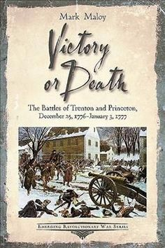 Victory or Death: The Battles of Trenton and Princeton, December 25, 1776-january 3, 1777