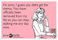 Free and Funny Confession Ecard: I'm sorry, I guess you didnt get the memo. You have officially been removed from my life so you can stop stalking me any day now. Create and send your own custom Confession ecard. Me Quotes, Funny Quotes, Stalker Quotes, Jealousy Quotes, Badass Quotes, Stalker Meme, Asshole Quotes, 2pac Quotes, Family Quotes
