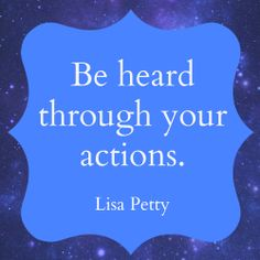 Be heard through your actions. ~ Lisa Petty