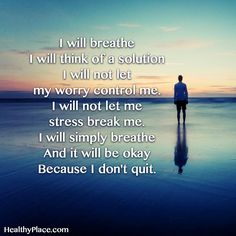 Quote on anxiety:  I will breathe I will think of a solution I will not let my worry control me. I will not let me stress break me. I will simply breathe and it will be okay because I don't quit. www.HealthyPlace.com