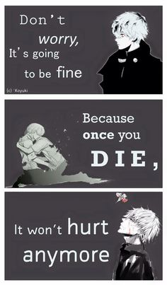 I look forward to the day I die because then the pain finally ends - Tokyo Ghoul