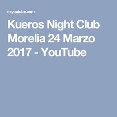 Kueros Night Club Morelia 24 Marzo 2017 - YouTube