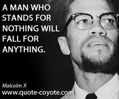 A man who stands for nothing will fall for anything.  Malcolm X