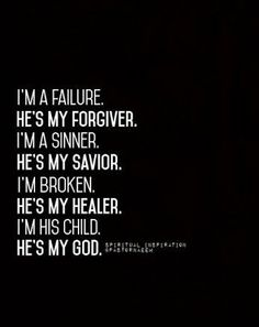 I'm a failure. He's my Forgiver. I'm a sinner. He's my Savior. I'm broken. He's my Healer. I'm His child. He's my God.