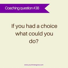 If you had a choice what could you do? | coaching question | your time to grow