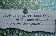 Judging a person does not define who they are. It defines who you are...