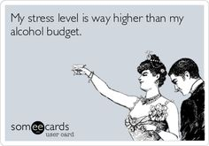 My stress level is way higher than my alcohol budget - and is it ever!!!