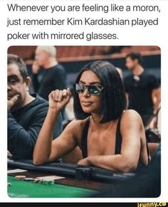 memes 1 comment — iFunny Whenever you are feeling like a moron, just remember Kim Kardashian played poker with mirrored glasses. – popular memes on the site Memes Kardashian, Kardashian Jenner, Kylie Jenner, 9gag Funny, Funny Relatable Memes, Hilarious Memes, Funny Humor, True Memes, Hilarious Pictures