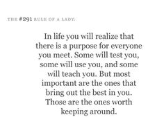"""""""In life you will realize that there is a purpose for everyone you meet. Some will test you, some will use you and some will teach you. But most important are the ones thay bring our the best in you. Those are the ones worth keeping around."""" Grey's Anatomy quotes"""