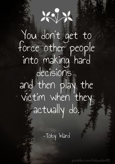 You don't get to force other people into making hard decisions and then play the victim when they actually do. -toby ward - Created with PixTeller