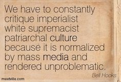 We have to constantly critique imperialist white supremacist patriarchal culture because it is normalized by mass media and rendered unproblematic. -Bell Hooks