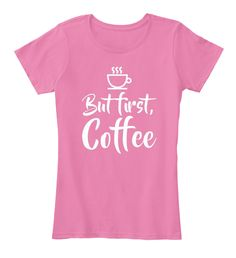 But First, Coffee True Pink Women's T-Shirt Front