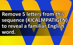 Remove 5 letters from this sequence (KICALMPATIGEN) to reveal a familiar English word.