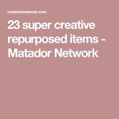23 super creative repurposed items - Matador Network