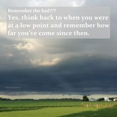 Remember the bad?? Yes, think back to when you were at a low point and remember how far you've come since then.