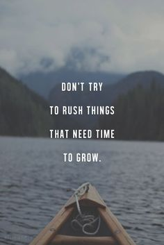Don't try to rush things that need time to grow.