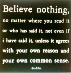 """Quote - """"Believe nothing ... unless it agrees with your own reason and your own common sense."""" -Buddha"""