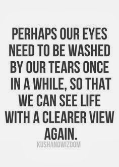 Perhaps our eyes need to be washed  by our tears