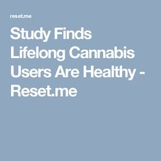 Study Finds Lifelong Cannabis Users Are Healthy - Reset.me