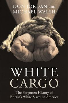 White Cargo: The Forgotten History of Britain's White Slaves in America.....Irish slave trade in the New World....the Irish were the first slaves in the New World , because England wanted to be rid of them. At one point the Irish population dropped from 1,500,000 to 600,000 due to the English...they were bitterly hated here in the New World too because of their religion-Catholic.