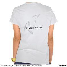"""""""he loves me, he loves me not""""  tshirt"""