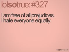 I am free of all prejudices. I hate everyone equally. Teen Posts, Teenager Posts, Great Quotes, Funny Quotes, Random Quotes, I Hate Everyone, Lolsotrue, I Cant Even, I Can Relate