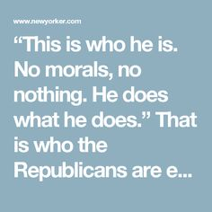 """This is who he is. No morals, no nothing. He does what he does."" That is who the Republicans are enabling. Until they stop doing it, they will be complicit in the erosion of American democracy."