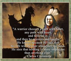 """""""A warrior chooses a path with heart, any path with heart, and follows it; and then he rejoices and laughs. He knows because he sees that his life will be over altogether too soon. He sees that nothing is more important than anything else.""""  - Carlos Castaneda"""