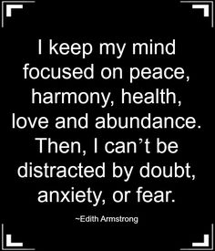 I keep my mind focused on peace, harmony, health, love and abundance. Then, I can`t be distracted by doubt, anxiety, or fear. ~Edith Armstrong ... #Quote #Saying
