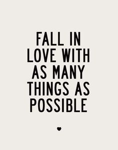Fall in love with as many things as possible!