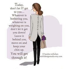 Today just don't let IT get to you! Whatever is bothering you or weighing on you , just let it go !!! Move on and keep your chin up.