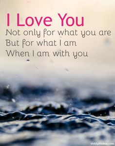 I love you.  Not only for what you are But for what I am when I'm with you ..
