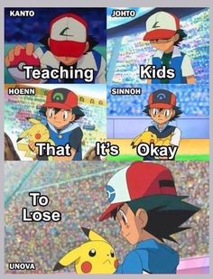 Pokemon teaches kids that it's ok to lose, as long as you try your very best!