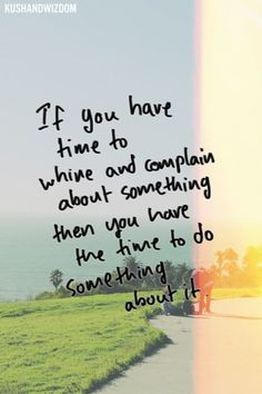 If you have time to whine and complain, then you have the time to do something about it. - Someone Awesome