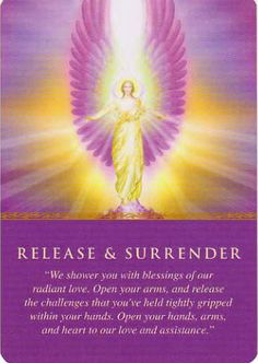 Release and Surrender: We shower you with blessings of our radiant love. Open your arms, and release the challenges that you've held tightly gripped within your hands. Open your hands, arms and heart to our love and assistance.