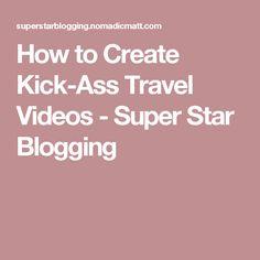 How to Create Kick-Ass Travel Videos - Super Star Blogging
