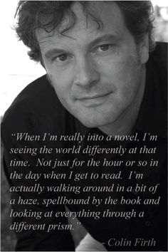"""When I'm really into a novel, I'm seeing the world differently at that time. Not jst for the hour or so in the day when I got to read. I'm actually walking around in a bit of a haze, spellbound by the book and looking at everything through a different prism."" - Colin Firth #quote He get's it!"