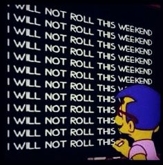I WILL NOT ROLL THIS WEEKEND