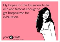 My hopes for the future are to be rich and famous enough to get hospitalized for exhaustion.