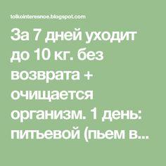 За 7 дней уходит до 10 кг. без возврата + очищается организм. 1 день: питьевой (пьем все что хотим, в том числе бульоны) 2 день: овощной ...