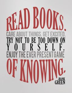 """Read books. Care about things. Get excited. Try not to be too down on yourself. Enjoy the ever present game of knowing."""