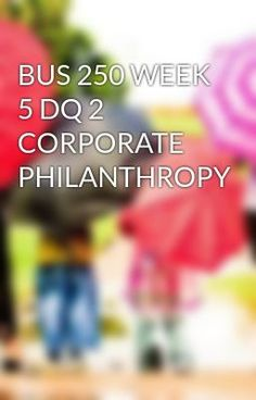 #wattpad #short-story BUS 250 WEEK 5 DQ 2 CORPORATE PHILANTHROPY TO purchase this tutorial visit following link: http://wiseamerican.us/product/bus-250-week-5-dq-2-corporate-philanthropy/ Contact us at: SUPPORT@WISEAMERICAN.US BUS 250 WEEK 5 DQ 2 CORPORATE PHILANTHROPY In one paragraph supported by your text and other r...