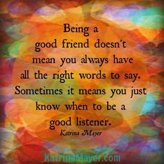 Being a good friend doesn't mean you always have all the right words to say. Sometimes it means you just know when to be a good listener. - Katrina Mayer #friend #listen #quote