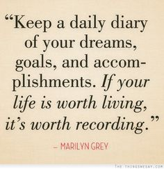 Keep a daily diary of your dreams goals and accomplishments if your life is worth living it's worth recording