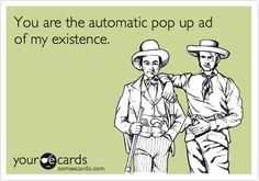 Funny Thinking of You Ecard: You are the automatic pop up ad of my existence.