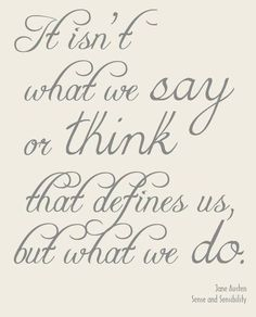 It isn't what we say or think that defines us, but what we do. - Sense and Sensibility by Jane Austen